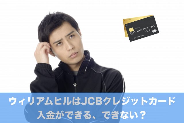 ウィリアムヒルはJCBクレジットカード入金ができる、できない?