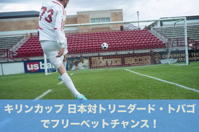 キリンカップ 日本対トリニダード・トバゴでフリーベットチャンス!